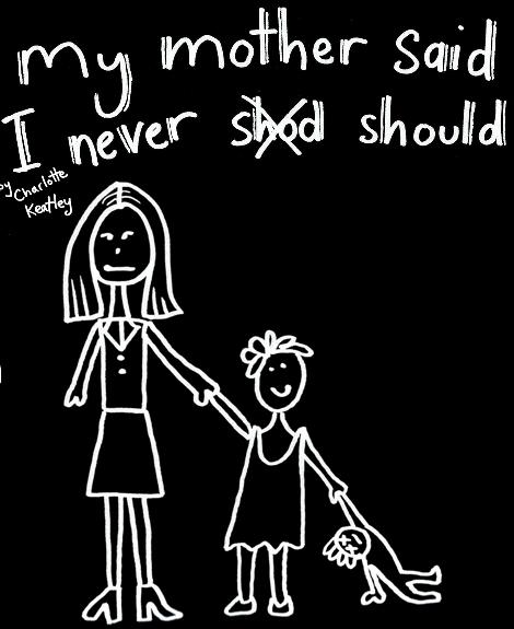 My Mother Said I Never Should